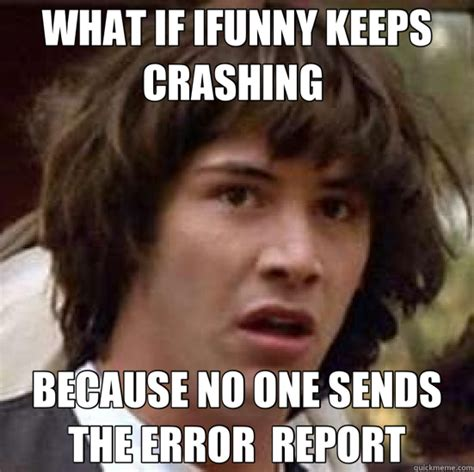 Ifunny Best Memes - what if ifunny keeps crashing because no one sends the
