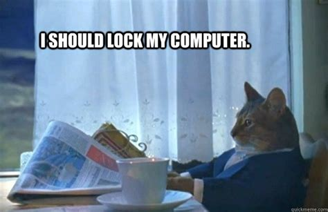Lock Your Computer Meme - i should lock my computer sophisticated cat quickmeme