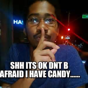 Shh Meme - shh its ok dnt b afraid i have candy on memegen