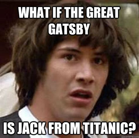 Great Gatsby Meme - what if the great gatsby is jack from titanic