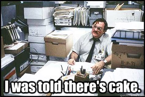 Office Space Birthday Meme - i was told there s cake office space milton quickmeme