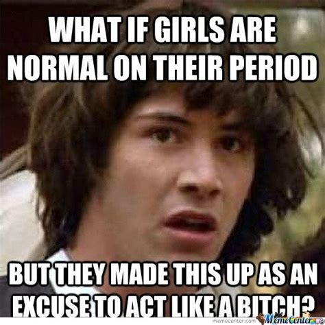 Women Period Meme - what if girls are normal on their period by mustapan