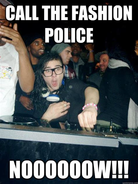 Fashion Police Meme - call the fashion police noooooow fabulous skrillex