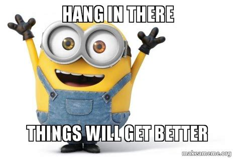It Gets Better Meme - hang in there things will get better happy minion make