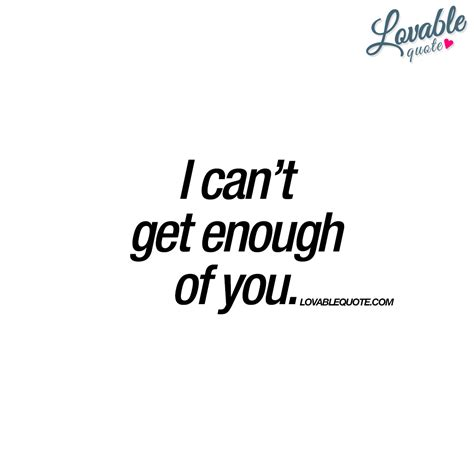 400657 can t get enough of the i can t get enough of you the ultimate love quote