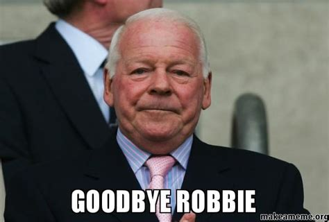 Robbie Meme - goodbye robbie make a meme