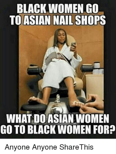 Asian Nail Salon Meme - black women go to asian nail shops what do asian women go