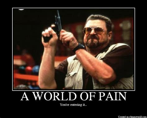 Walter Big Lebowski Meme - a world of pain picture ebaum s world