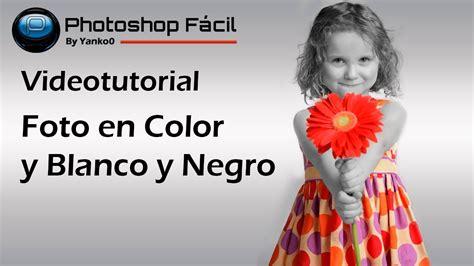 imagen blanco y negro en photoshop foto en color y blanco y negro photoshop f 225 cil youtube