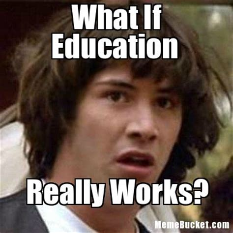 Meme What If - what if education create your own meme