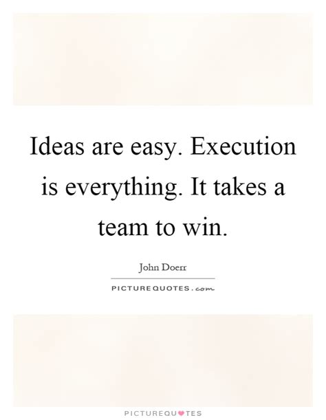 ideas are easy execution is everything ideas are easy execution is everything it takes a team