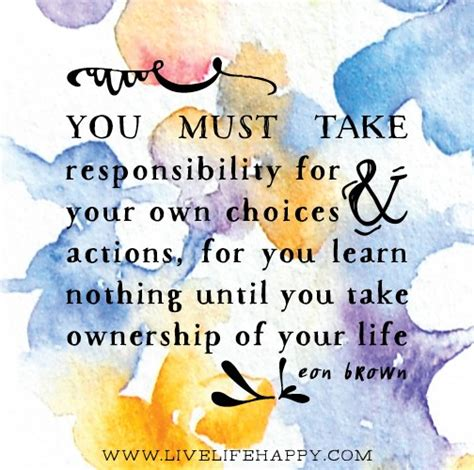 meaning of take responsibility of your own happiness you must take responsibility for your own choices and actions for you learn nothing until you