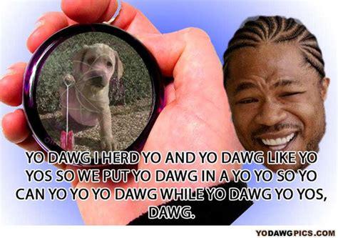 Yo Memes - yo dawg pics yo yos