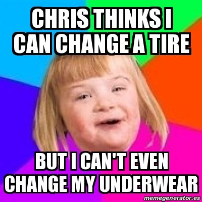 I Can T Even Meme - meme retard girl chris thinks i can change a tire but i