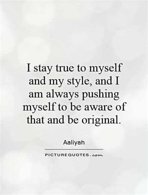 Be Original 4 i stay true to myself and my style and i am always