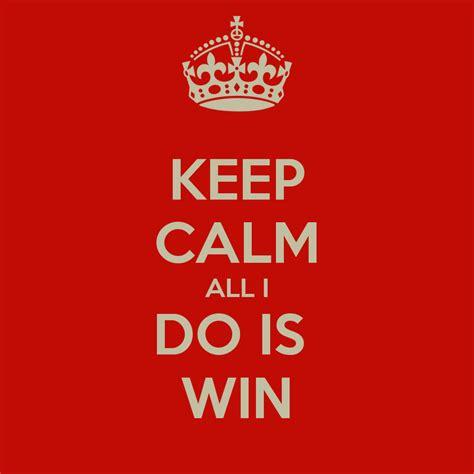 all i do is win win win keep calm all i do is win poster keep calm o matic