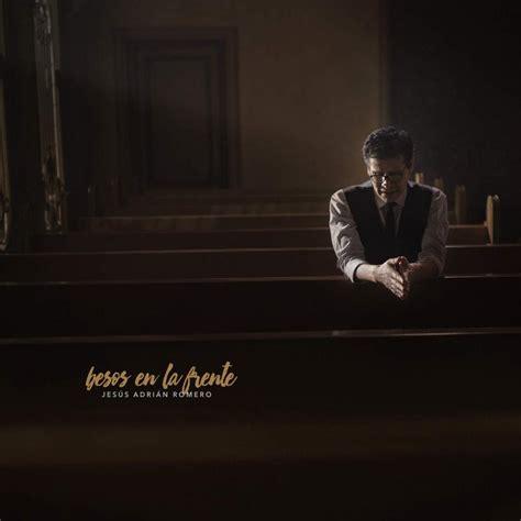 imagenes de jesus adrian romero con frases jes 250 s adri 225 n romero besos en la frente nuevo album