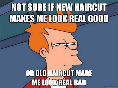 New Haircut Meme - not sure if new haircut makes me look real good or old