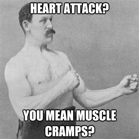 Heart Attack Meme - heart attack you mean muscle crs overly manly man