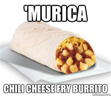 Burrito Meme - murica chili cheese fry burrito chili cheese fry