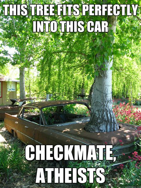 Checkmate Atheist Meme - this tree fits perfectly into this car checkmate atheists