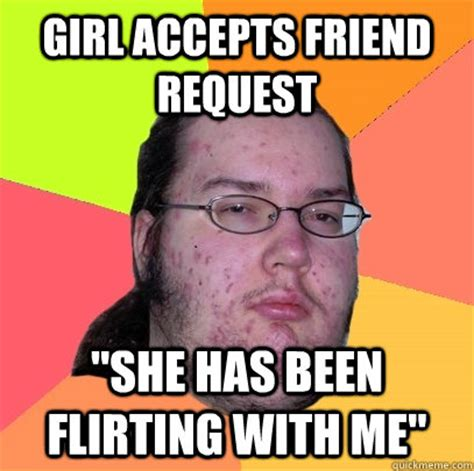 Girl Friend Meme - girl accepts friend request quot she has been flirting with me