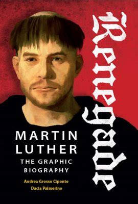 martin luther renegade and 1847920047 renegade martin luther the graphic biography by andrea grosso ciponte and dacia palmerino