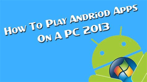 how to play android apps on a pc 2013
