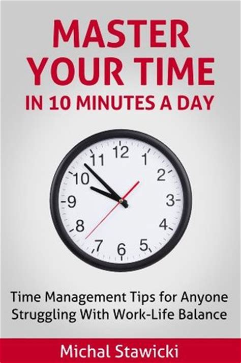 Top 10 Time Management Tips For Every Day by Master Your Time In 10 Minutes A Day Time Management Tips