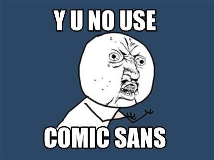 Comic Sans Meme - meme creator y u no use comic sans meme generator at