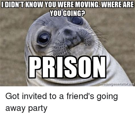 Moving Away Meme - didnt know you were moving where are you going prison