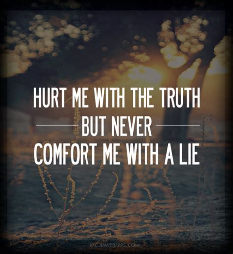 comfort me quotes hurt me with the truth but never comfort me witth a lie