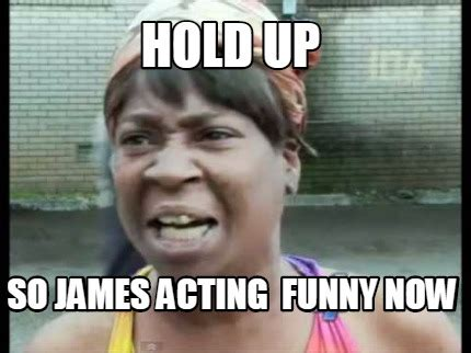 Hold Up Meme - meme creator hold up so james acting funny now meme