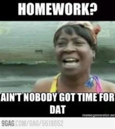 Ain T Nobody Got Time For Dat Meme - 40 most funny homework meme pictures and photos that will