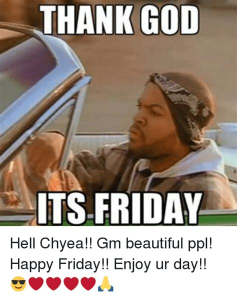 Thank God Its Friday Memes - thank god its friday hell chyea gm beautiful ppl happy