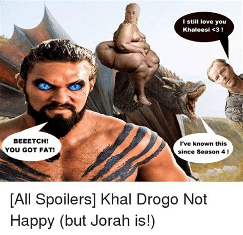 Khal Drogo Meme - beeetch you got fat i still love you khaleesi