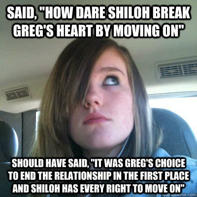 Moving On Meme - said quot how dare shiloh break greg s heart by moving on