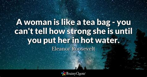 a woman is like a tea bag you can t tell how strong she