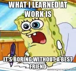 Work Friends Meme - what i learned at work is it s boring without a best