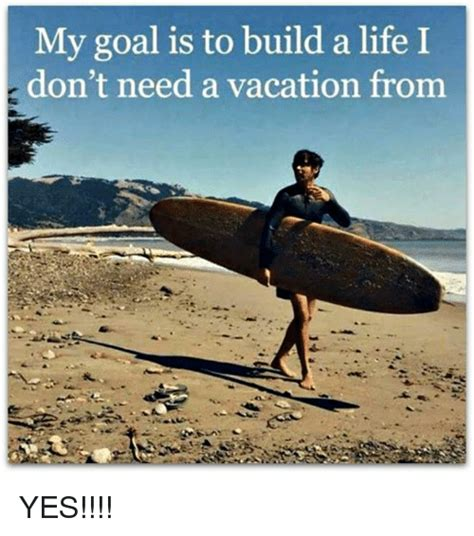 I Need A Vacation Meme - my goal is to build a life i don t need a vacation from