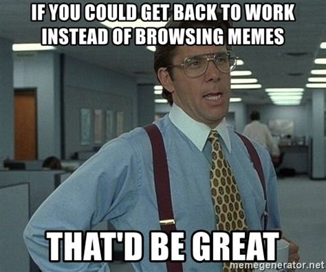Get Back To Work Meme - if you could get back to work instead of browsing memes