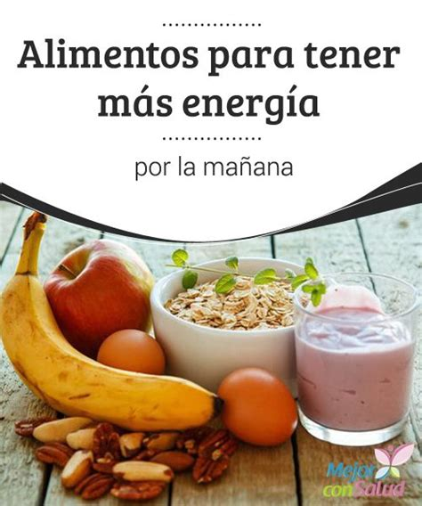 alimentos para tener energia alimentos para tener m 225 s energ 237 a por la ma 241 ana h 225 bitos