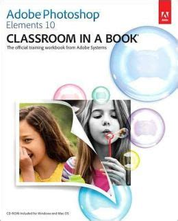 adobe photoshop elements 2018 classroom in a book books adobe photoshop elements 10 classroom in a book by adobe