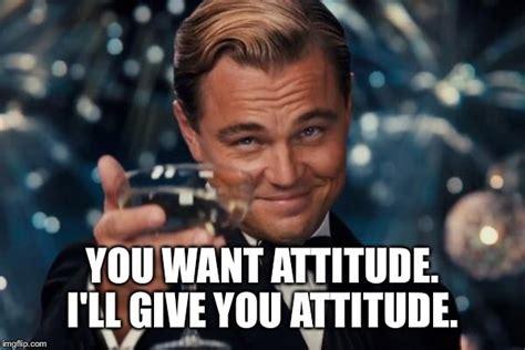 Attitude Meme - leonardo dicaprio cheers meme imgflip