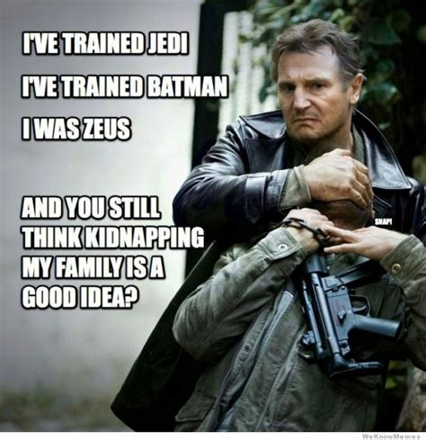 Liam Neeson Memes - don t ever mess with liam neeson s family weknowmemes