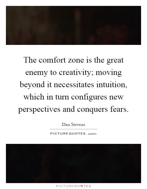 comfort zone lyrics the comfort zone is the great enemy to creativity moving