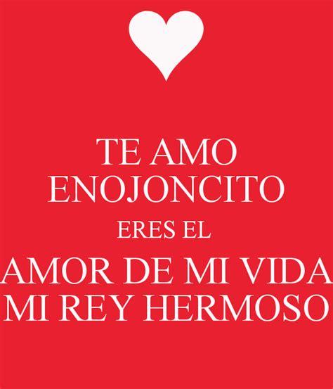 eres el amor de mi vida te amo enojoncito eres el amor de mi vida mi rey hermoso