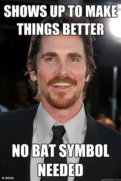 Christian Bale Meme - shows up to make things better no bat symbol needed good