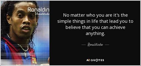 8 Things You Can Achieve Even If You Dont Think You Can by Ronaldinho Quote No Matter Who You Are It S The Simple