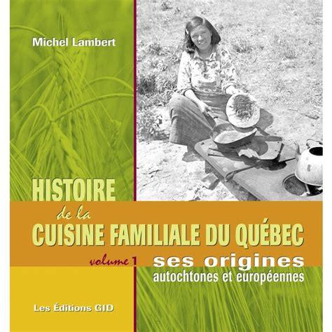 histoire de la cuisine histoire de la cuisine familiale du qu 233 bec t 1 par michel